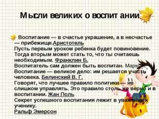 Мысли великих о воспитании Воспитание — в счастье украшение, а в несчастье —