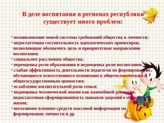 В деле воспитания в регионах республики существует много проблем: возникновен...