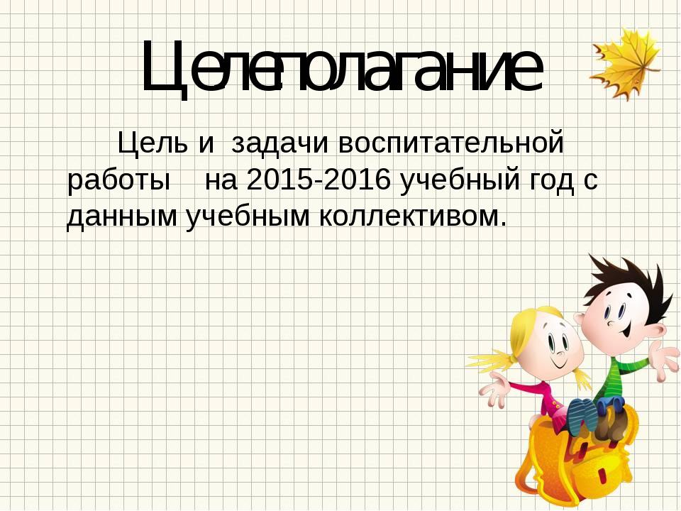 Целеполагание Цель и задачи воспитательной работы на 2015-2016 учебный год с...