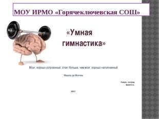 МОУ ИРМО «Горячеключевская СОШ» «Умная гимнастика» Мозг, хорошо устроенный, с