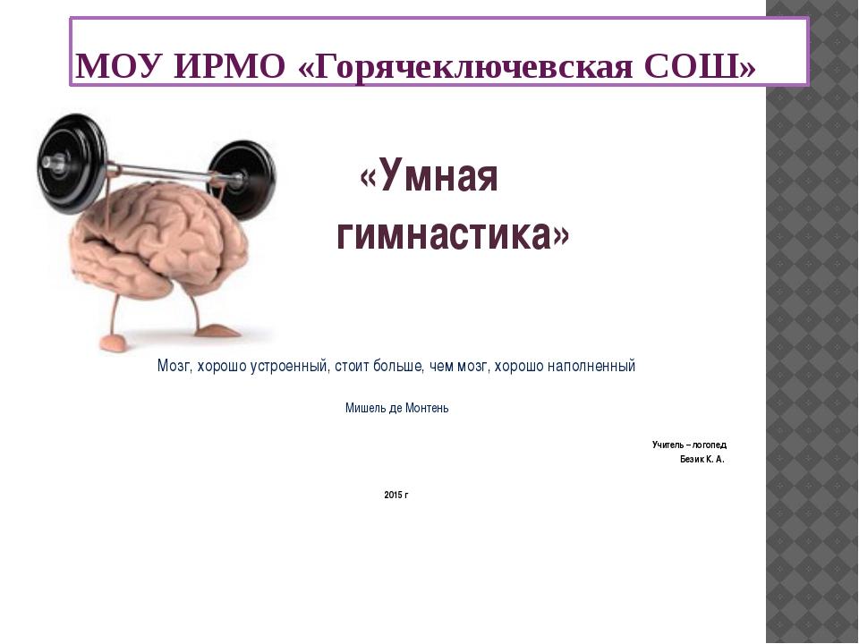МОУ ИРМО «Горячеключевская СОШ» «Умная гимнастика» Мозг, хорошо устроенный, с...