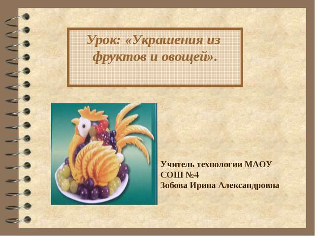 Урок: «Украшения из фруктов и овощей». Учитель технологии МАОУ СОШ №4 Зобова...