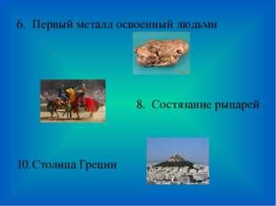 Первый металл освоенный людьми Состязание рыцарей Столица Греции