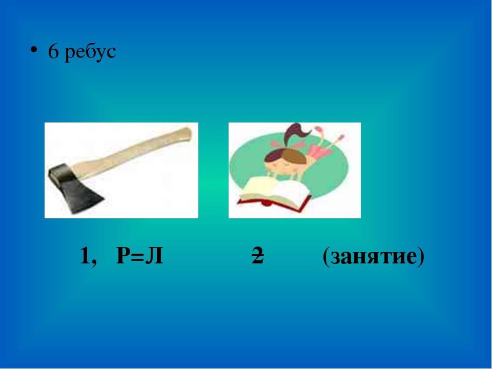 6 ребус 2 (занятие) 1, Р=Л