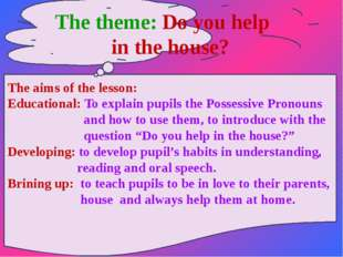 The theme: Do you help in the house? The aims of the lesson: Educational: To