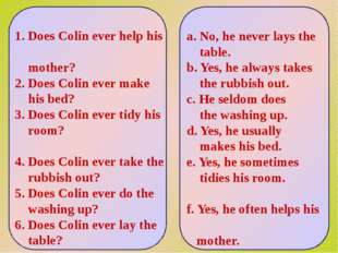 1. Does Colin ever help his mother? 2. Does Colin ever make his bed? 3. Does