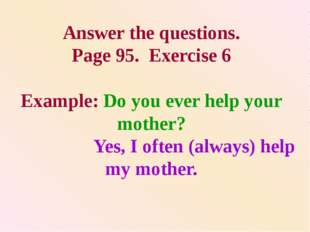 Answer the questions. Page 95. Exercise 6 Example: Do you ever help your moth