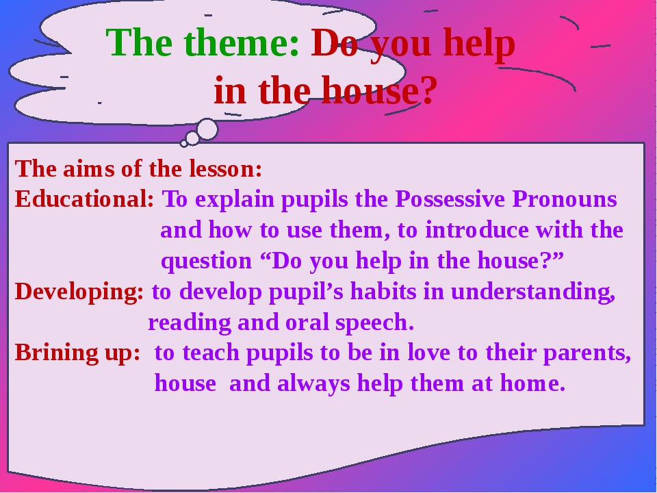 The theme: Do you help in the house? The aims of the lesson: Educational: To...