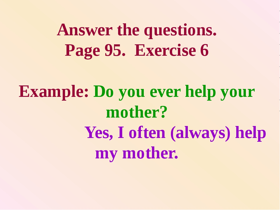 Answer the questions. Page 95. Exercise 6 Example: Do you ever help your moth...