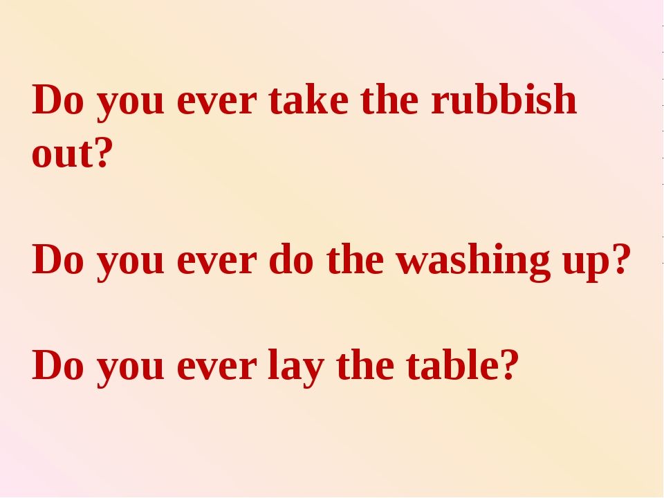 Do you ever take the rubbish out? Do you ever do the washing up? Do you ever...