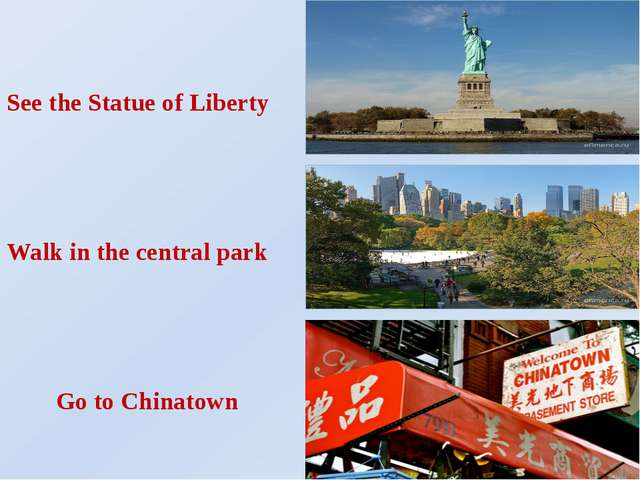 See the Statue of Liberty Walk in the central park Go to Chinatown