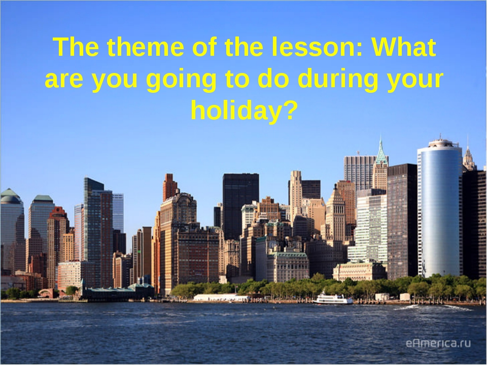 The theme of the lesson: What are you going to do during your holiday?