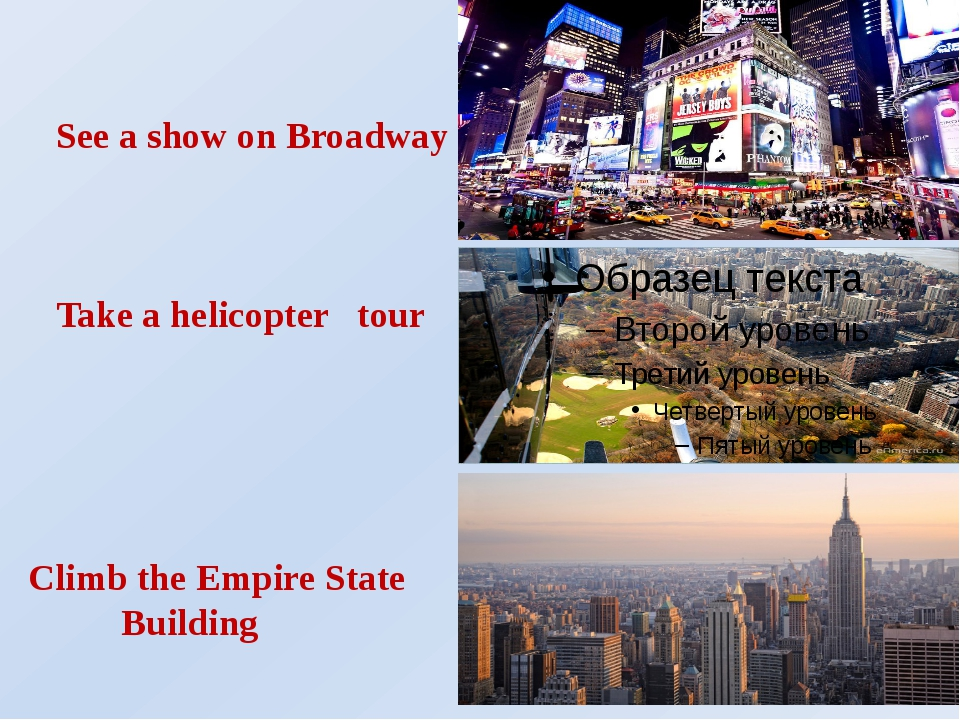 See a show on Broadway Take a helicopter tour Climb the Empire State Building