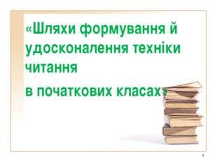 * «Шляхи формування й удосконалення техніки читання в початкових класах»