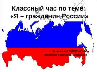 Классный час по теме: «Я – гражданин России» Филиал №3 ГКВОУ ЦО СО Пермякова