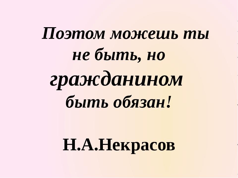 Поэтом можешь ты не быть, но гражданином быть обязан! Н.А.Некрасов