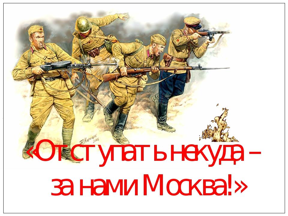 «Отступать некуда – за нами Москва!»