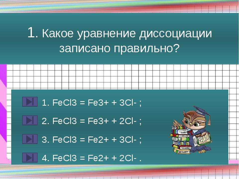 1. Какое уравнение диссоциации записано правильно? 1. FeCl3 = Fe3+ + 3Cl- ; 2...