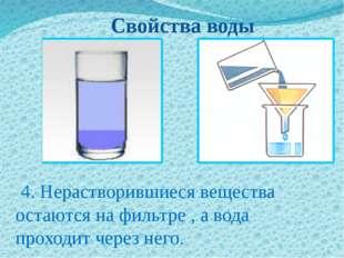 Свойства воды 4. Нерастворившиеся вещества остаются на фильтре , а вода прох