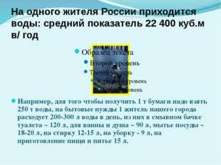 Например, для того чтобы получить 1 т бумаги надо взять 250 т воды, на бытовы