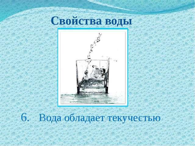 6. Вода обладает текучестью Свойства воды