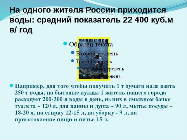 Например, для того чтобы получить 1 т бумаги надо взять 250 т воды, на бытовы...