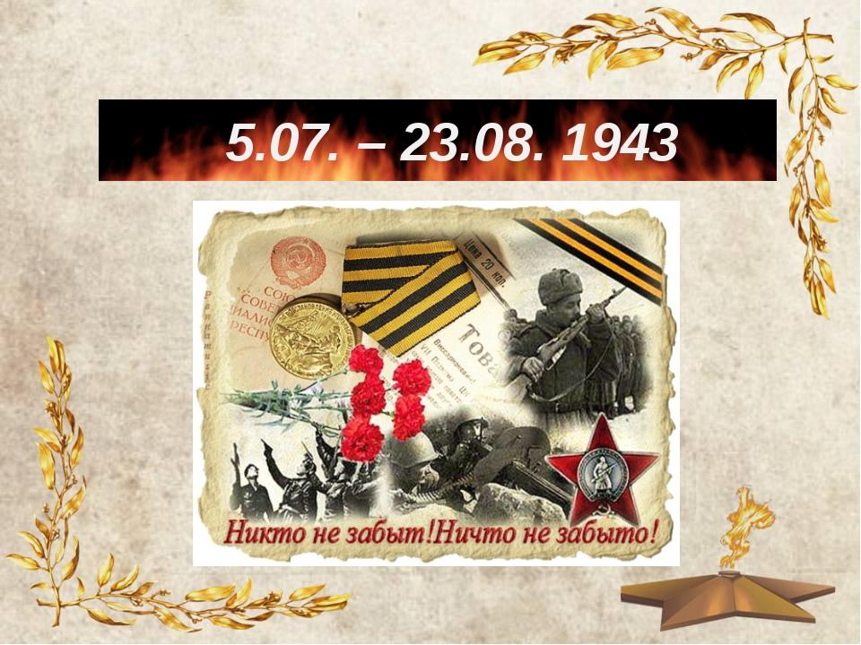 5.07. – 23.08. 1943
