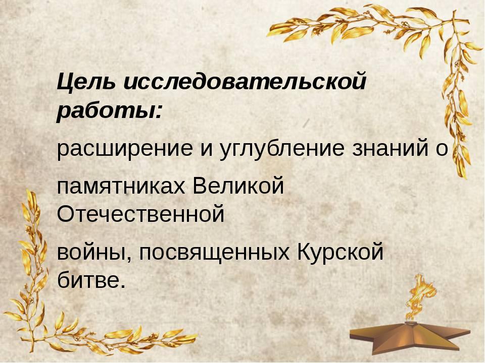 Цель исследовательской работы: расширение и углубление знаний о памятниках Ве...
