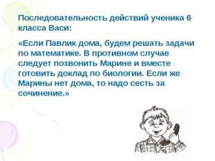 Последовательность действий ученика 6 класса Васи: «Если Павлик дома, будем р