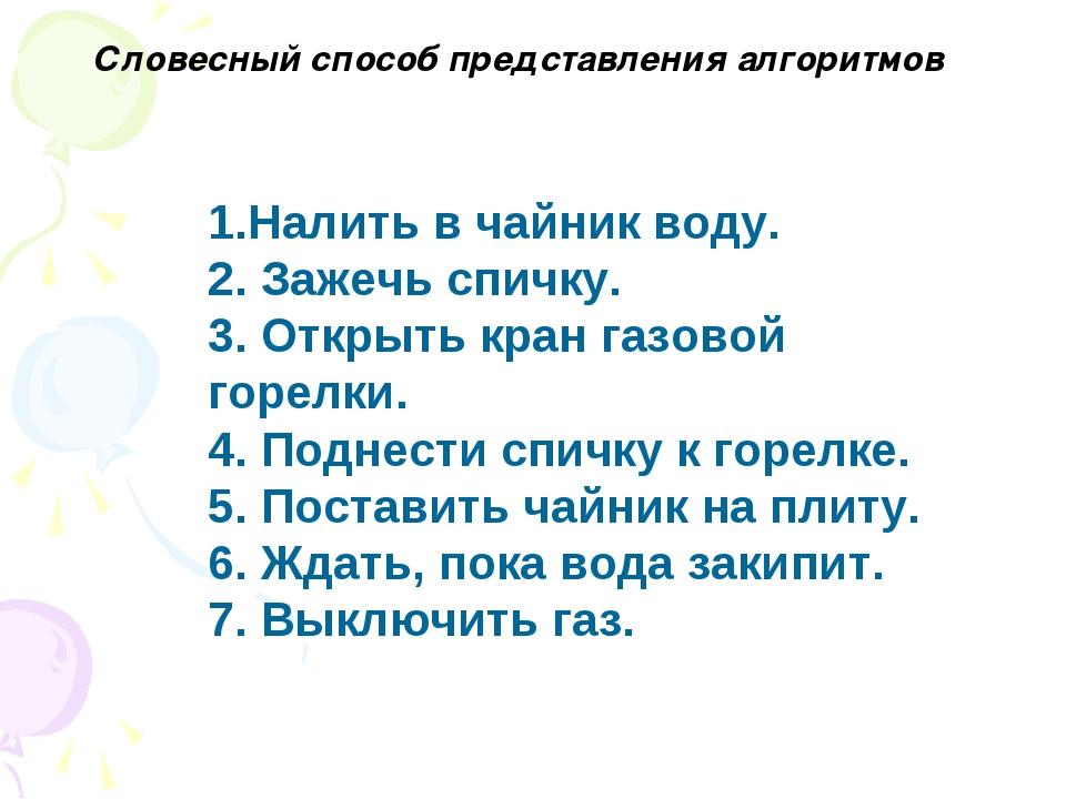 1.Налить в чайник воду. 2. Зажечь спичку. 3. Открыть кран газовой горелки. 4...