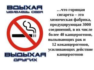 …что горящая сигарета – это химическая фабрика, продуцирующая 3000 соединени