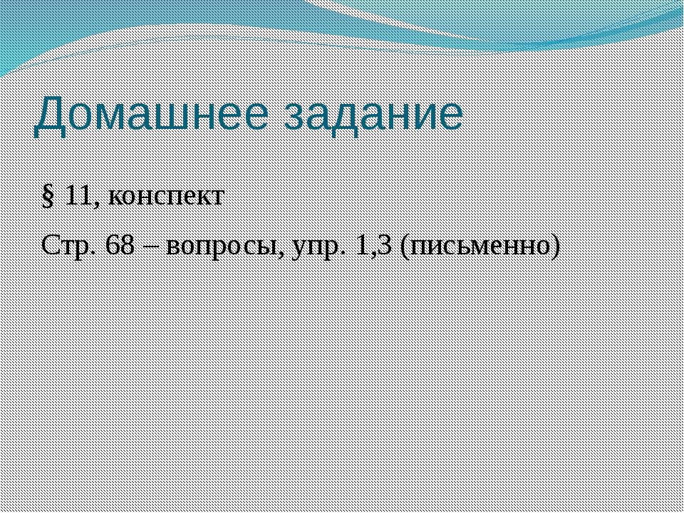 Домашнее задание § 11, конспект Стр. 68 – вопросы, упр. 1,3 (письменно)