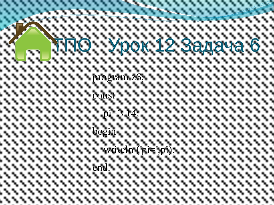 ТПО Урок 12 Задача 6 program z6; const pi=3.14; begin writeln ('pi=',pi); end.