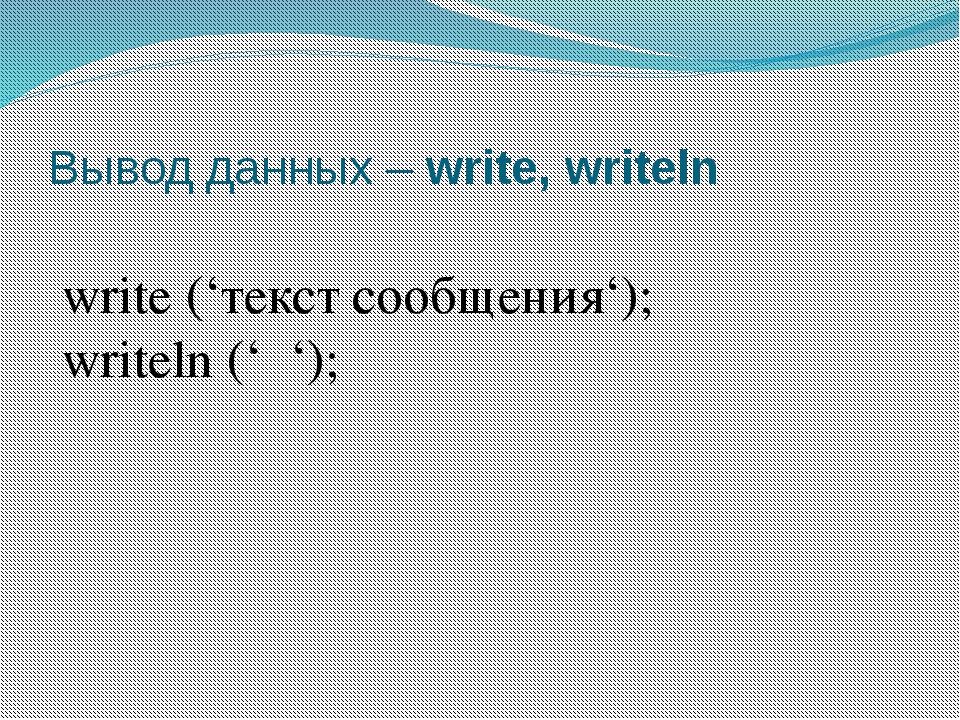 Вывод данных – write, writeln write ('текст сообщения'); writeln (' ');