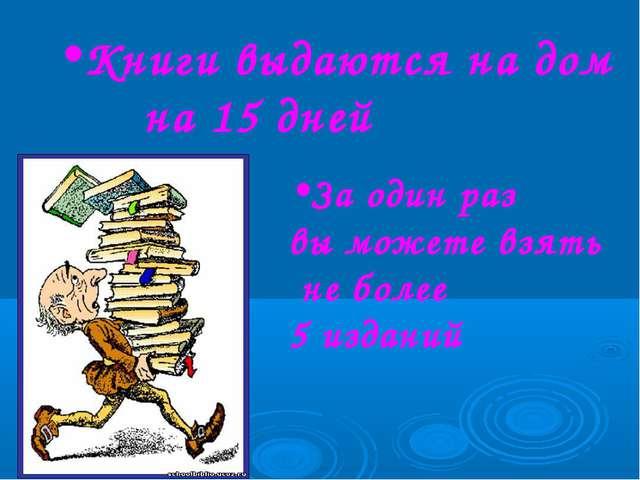 Книги выдаются на дом на 15 дней За один раз вы можете взять не более 5 изданий