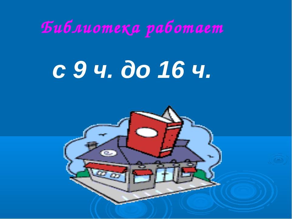 Библиотека работает с 9 ч. до 16 ч.