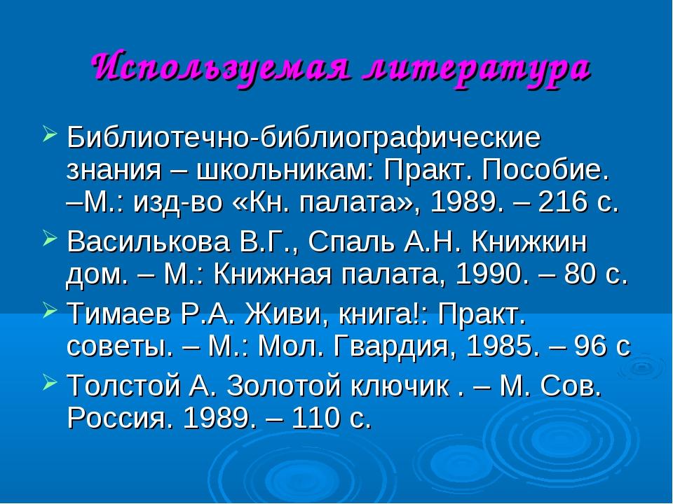 Используемая литература Библиотечно-библиографические знания – школьникам: Пр...