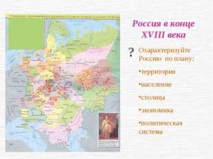 Россия в конце XVIII века ? Охарактеризуйте Россию по плану: территория насел