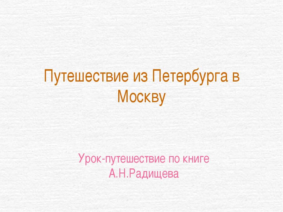 Путешествие из Петербурга в Москву Урок-путешествие по книге А.Н.Радищева