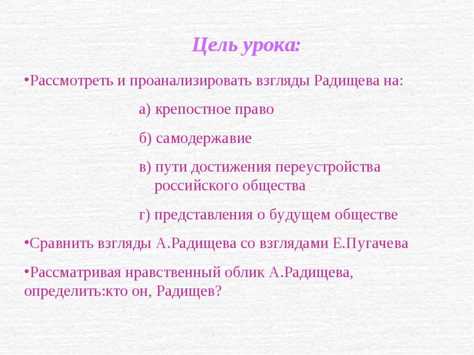 Цель урока: Рассмотреть и проанализировать взгляды Радищева на: а) крепостное...