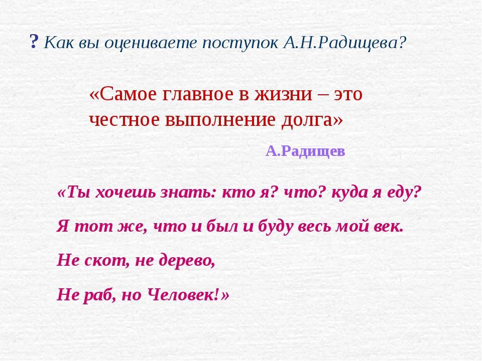 ? Как вы оцениваете поступок А.Н.Радищева? «Самое главное в жизни – это честн...