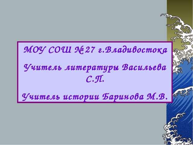 МОУ СОШ № 27 г.Владивостока Учитель литературы Васильева С.П. Учитель истории...