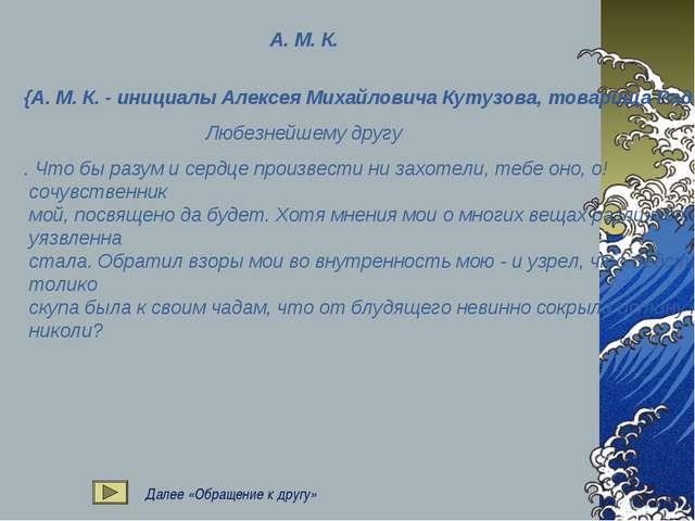 А. М. К. {А. М. К. - инициалы Алексея Михайловича Кутузова, товарища Радищева...