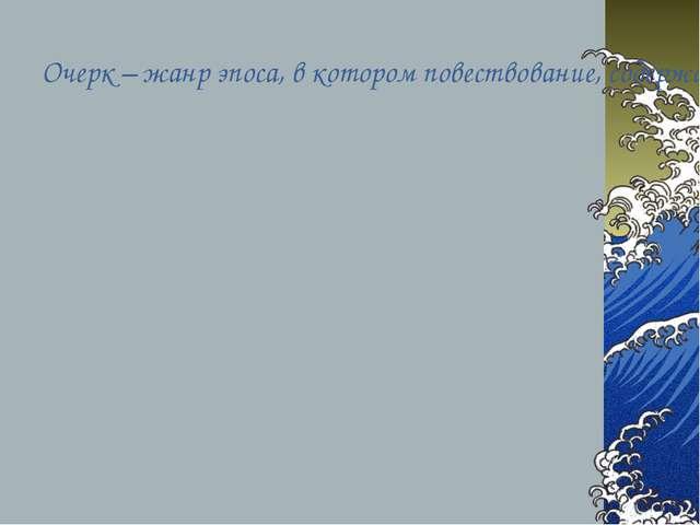 Очерк – жанр эпоса, в котором повествование, содержащее элемент вымысла и авт...
