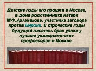 Детские годы его прошли в Москве, в доме родственника матери М.Ф.Аргамакова,