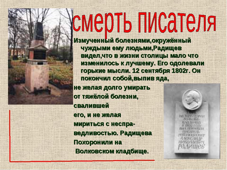 Измученный болезнями,окружённый чуждыми ему людьми,Радищев видел,что в жизни...