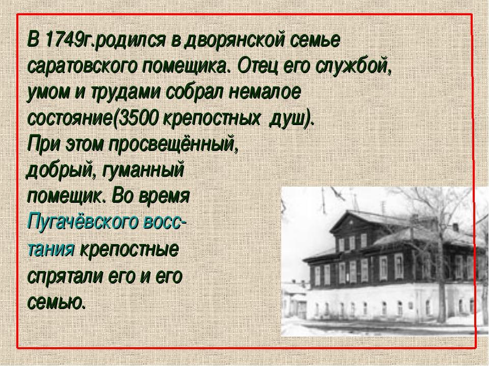 В 1749г.родился в дворянской семье саратовского помещика. Отец его службой, у...