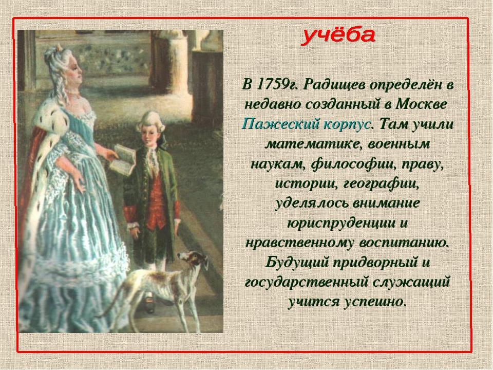 В 1759г. Радищев определён в недавно созданный в Москве Пажеский корпус. Там...