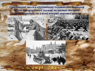 Сталинград явился крупнейшим поражением немецкой армии и поворотной точкой не