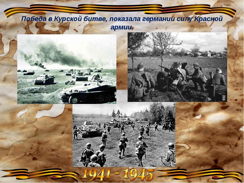 Победа в Курской битве, показала германии силу Красной армии.
